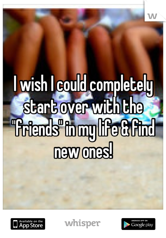 "I wish I could completely start over with the ""friends"" in my life & find new ones!"