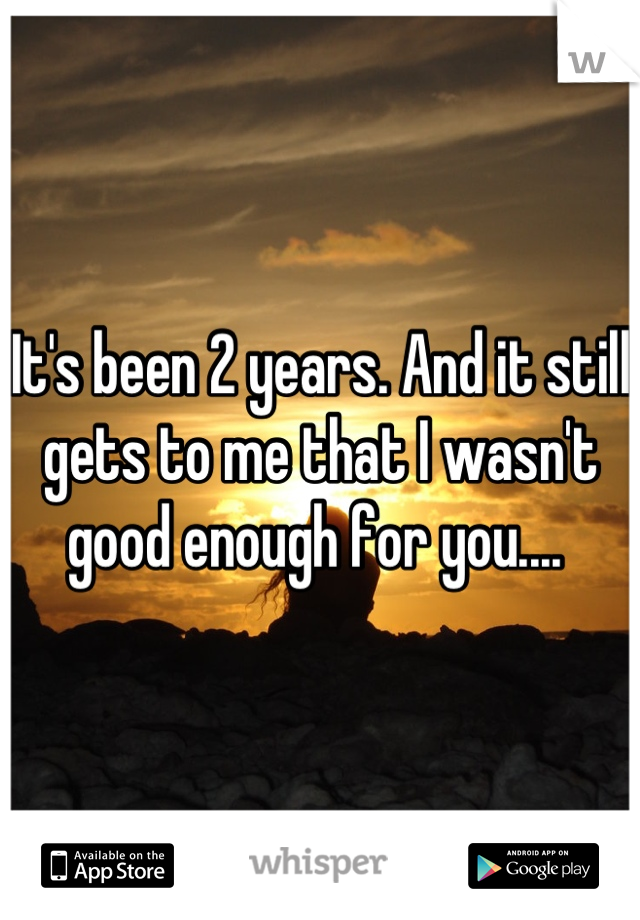 It's been 2 years. And it still gets to me that I wasn't good enough for you....