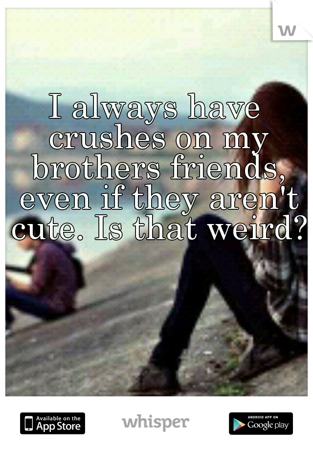 I always have crushes on my brothers friends, even if they aren't cute. Is that weird?