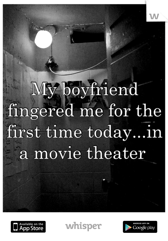 My boyfriend fingered me for the first time today...in a movie theater