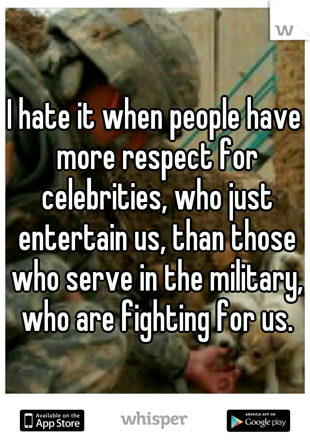 I hate it when people have more respect for celebrities, who just entertain us, than those who serve in the military, who are fighting for us.
