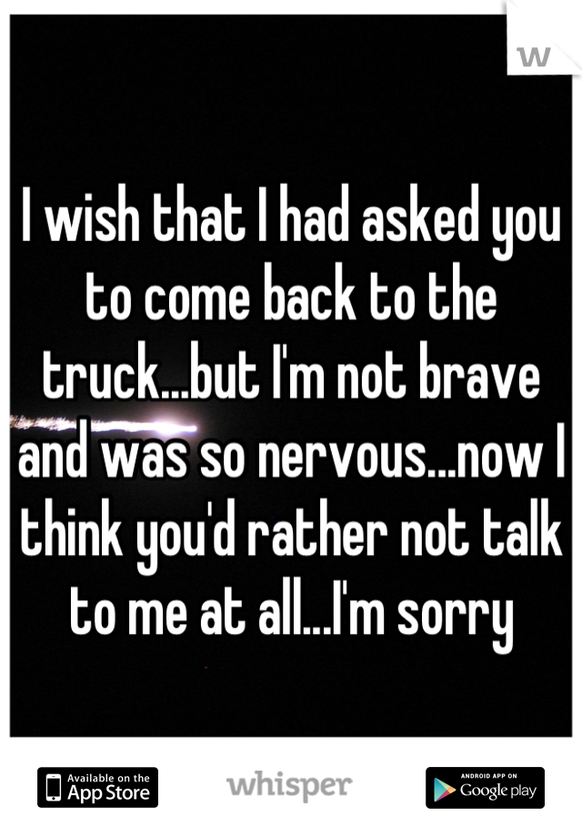 I wish that I had asked you to come back to the truck...but I'm not brave and was so nervous...now I think you'd rather not talk to me at all...I'm sorry
