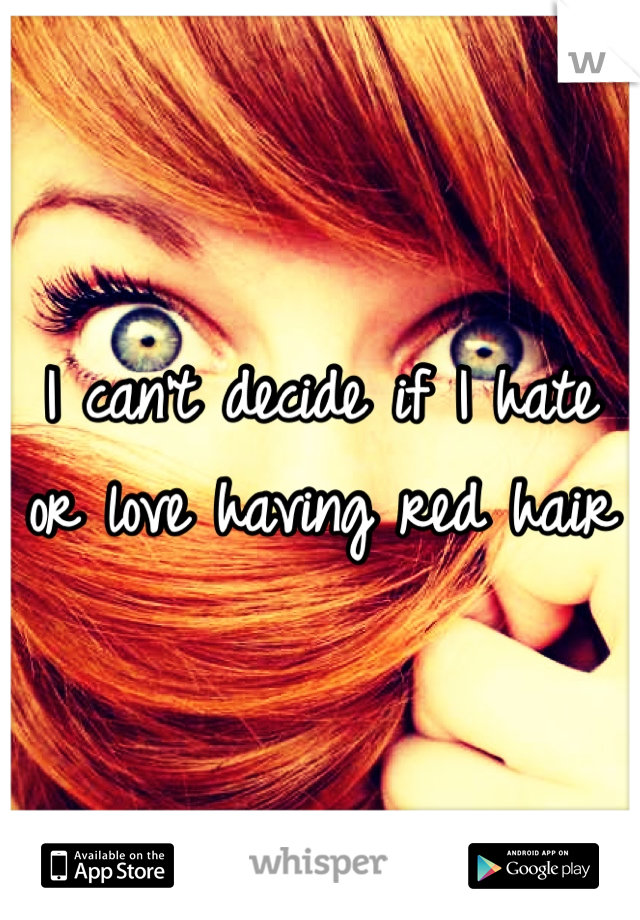 I can't decide if I hate or love having red hair