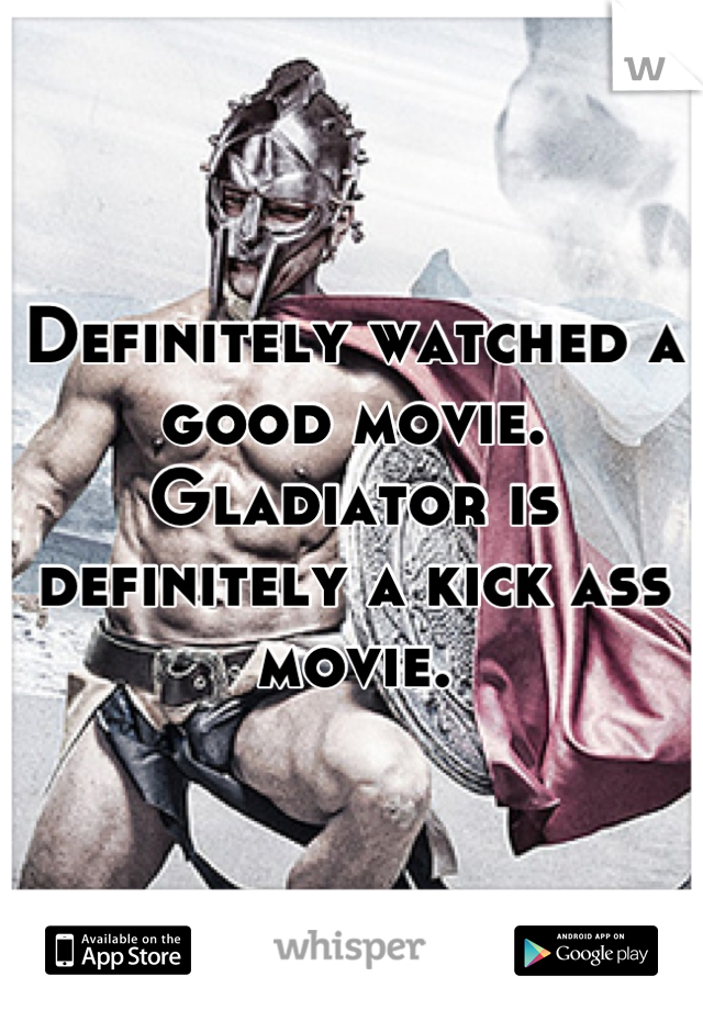 Definitely watched a good movie. Gladiator is definitely a kick ass movie.
