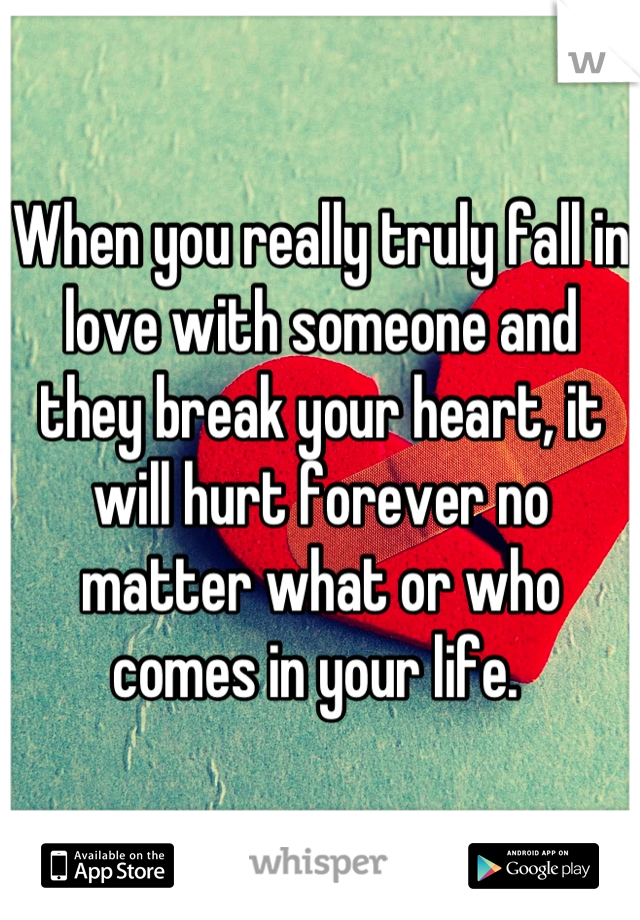 When you really truly fall in love with someone and they break your heart, it will hurt forever no matter what or who comes in your life.
