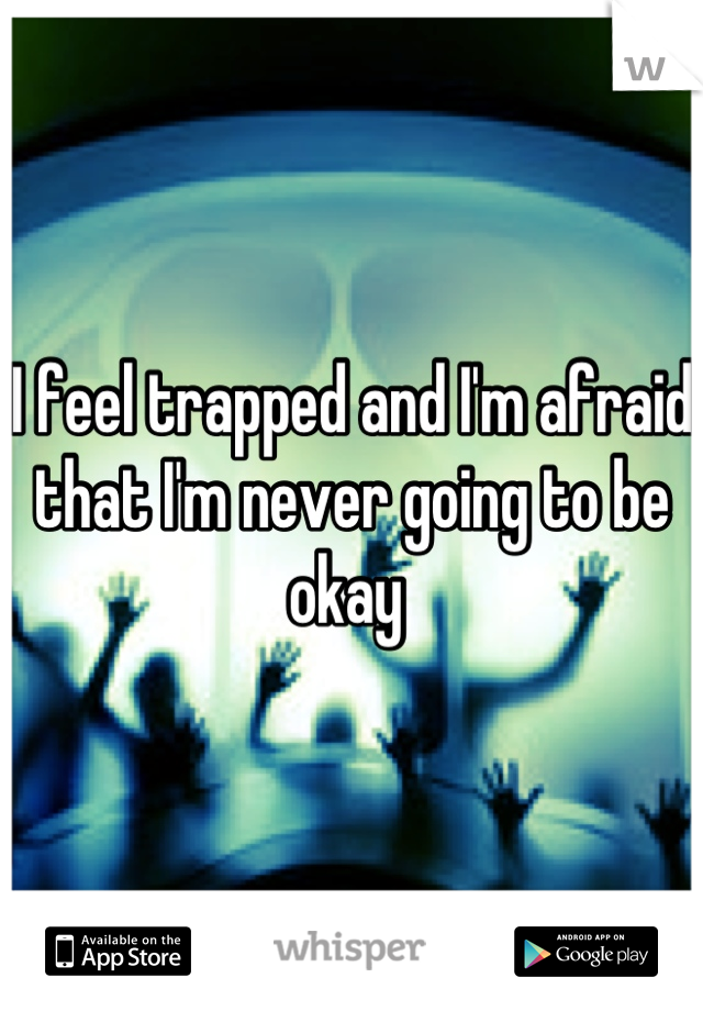 I feel trapped and I'm afraid that I'm never going to be okay