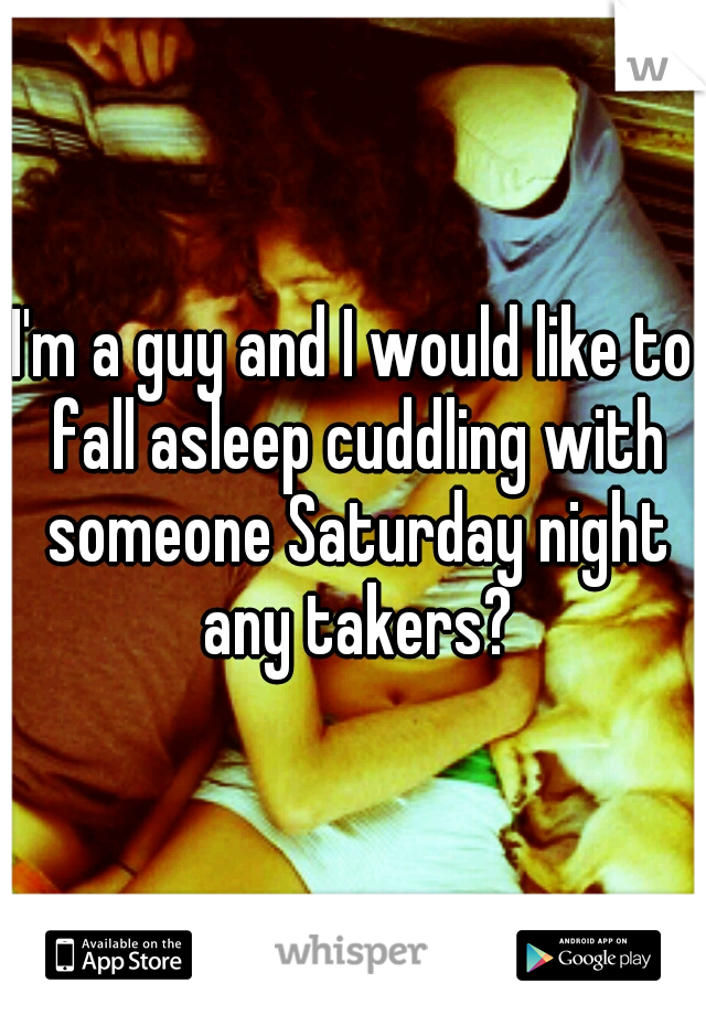I'm a guy and I would like to fall asleep cuddling with someone Saturday night any takers?