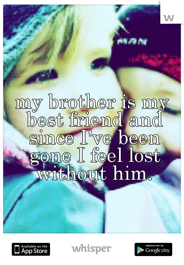 my brother is my best friend and since I've been gone I feel lost without him.
