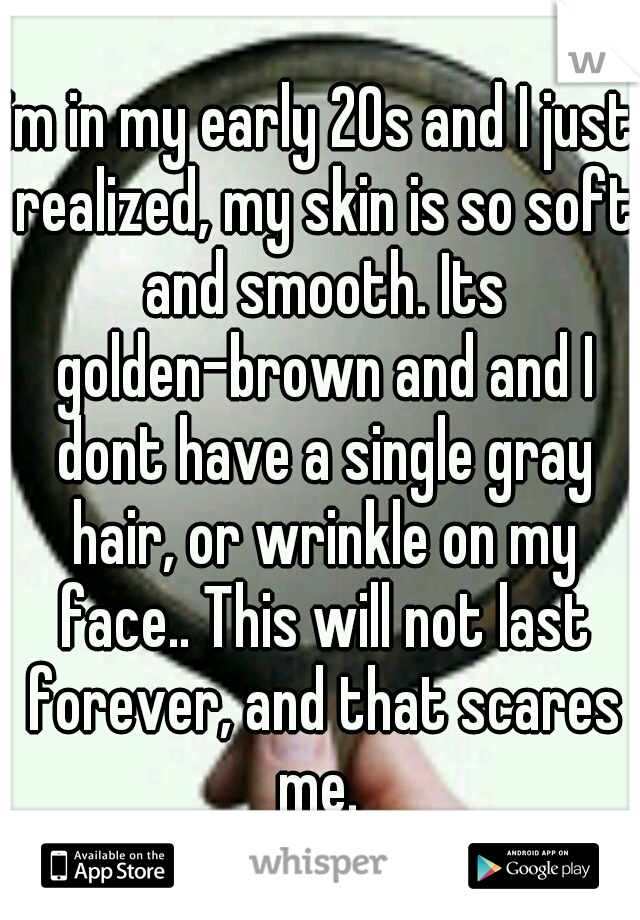 im in my early 20s and I just realized, my skin is so soft and smooth. Its golden-brown and and I dont have a single gray hair, or wrinkle on my face.. This will not last forever, and that scares me.