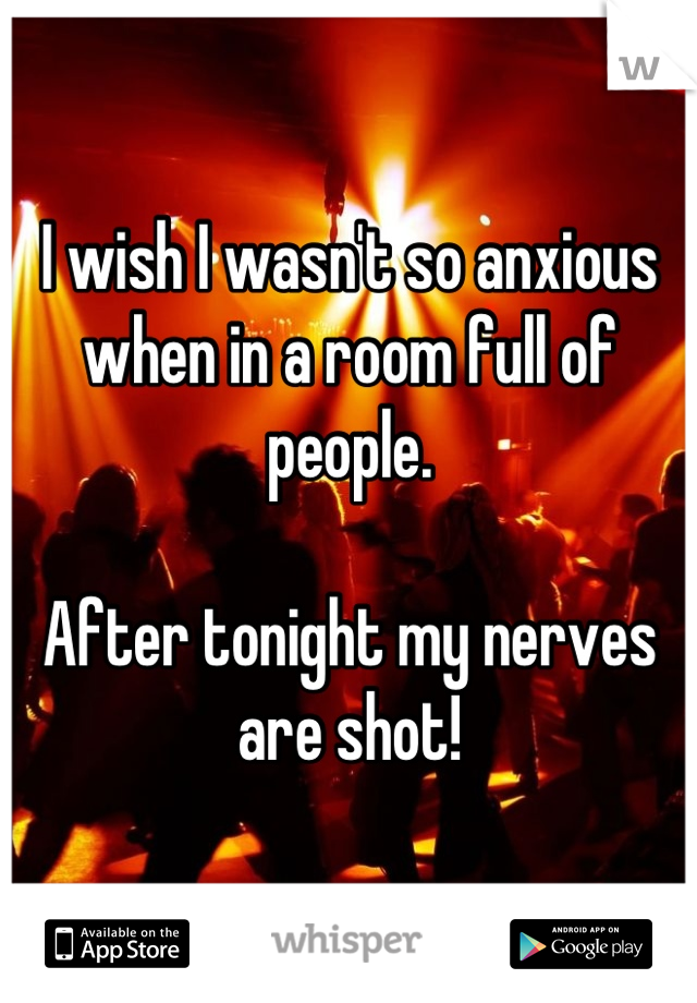 I wish I wasn't so anxious when in a room full of people.  After tonight my nerves are shot!