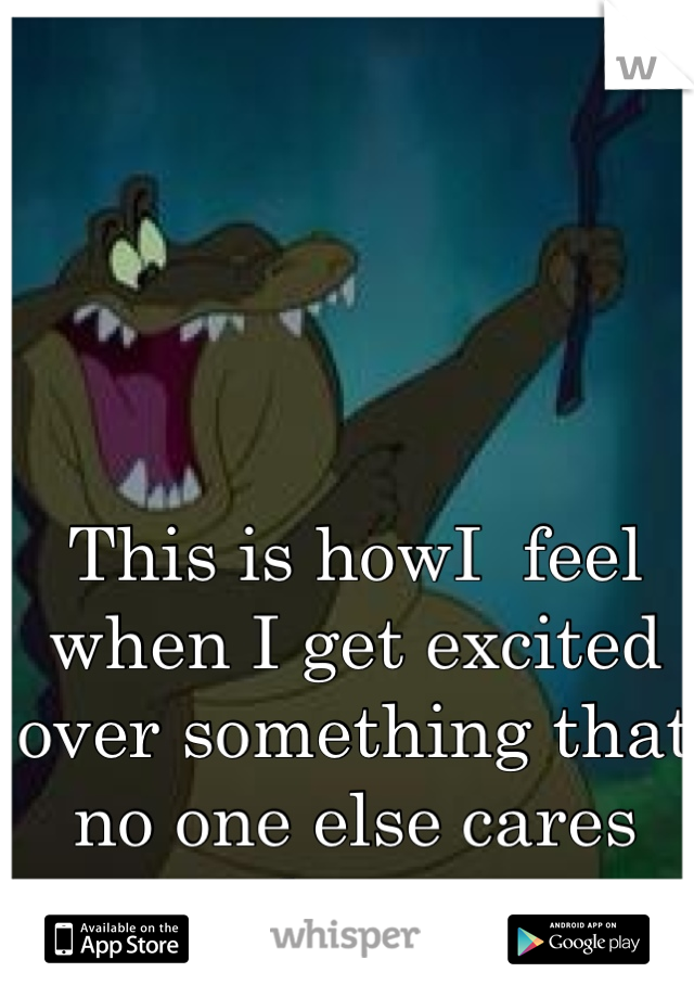 This is howI  feel when I get excited over something that no one else cares about.