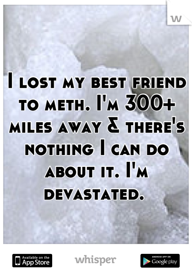 I lost my best friend to meth. I'm 300+ miles away & there's nothing I can do about it. I'm devastated.