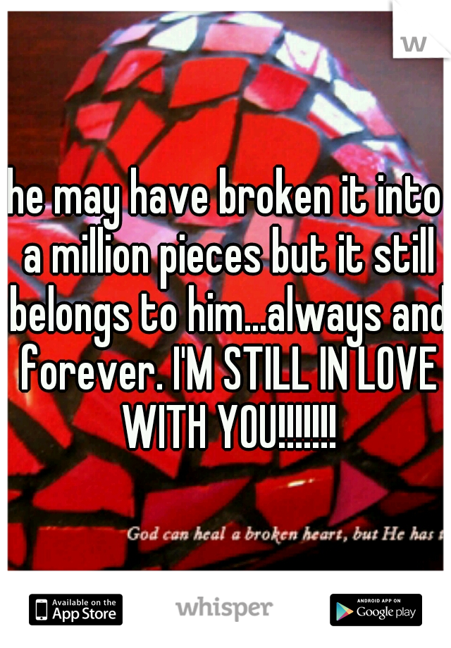 he may have broken it into a million pieces but it still belongs to him...always and forever. I'M STILL IN LOVE WITH YOU!!!!!!!