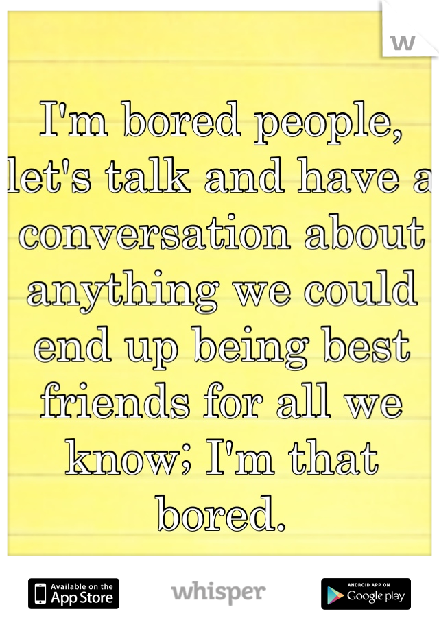 I'm bored people, let's talk and have a conversation about anything we could end up being best friends for all we know; I'm that bored.