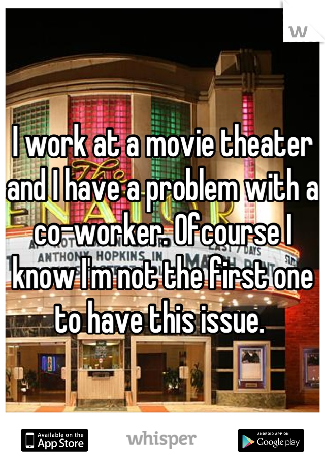 I work at a movie theater and I have a problem with a co-worker. Ofcourse I know I'm not the first one to have this issue.