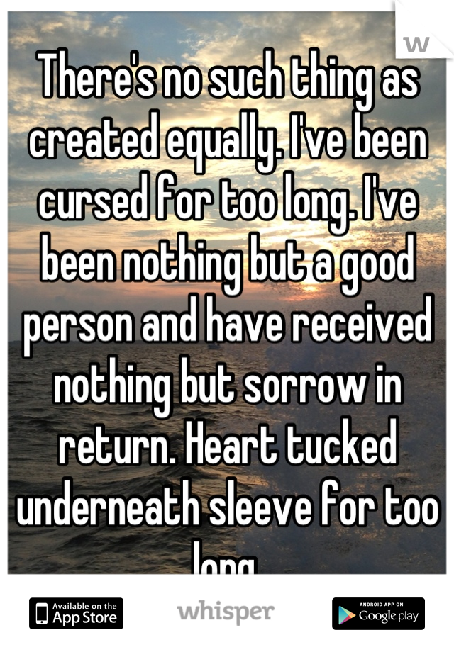 There's no such thing as created equally. I've been cursed for too long. I've been nothing but a good person and have received nothing but sorrow in return. Heart tucked underneath sleeve for too long.