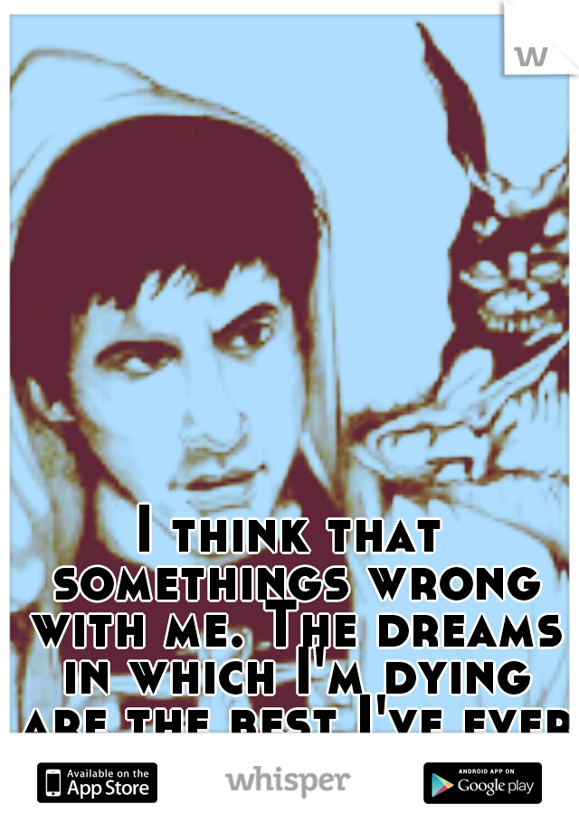 I think that somethings wrong with me. The dreams in which I'm dying are the best I've ever had.