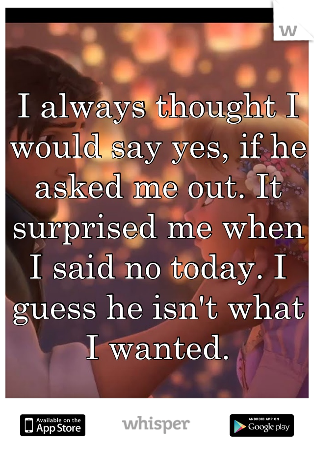 I always thought I would say yes, if he asked me out. It surprised me when I said no today. I guess he isn't what I wanted.