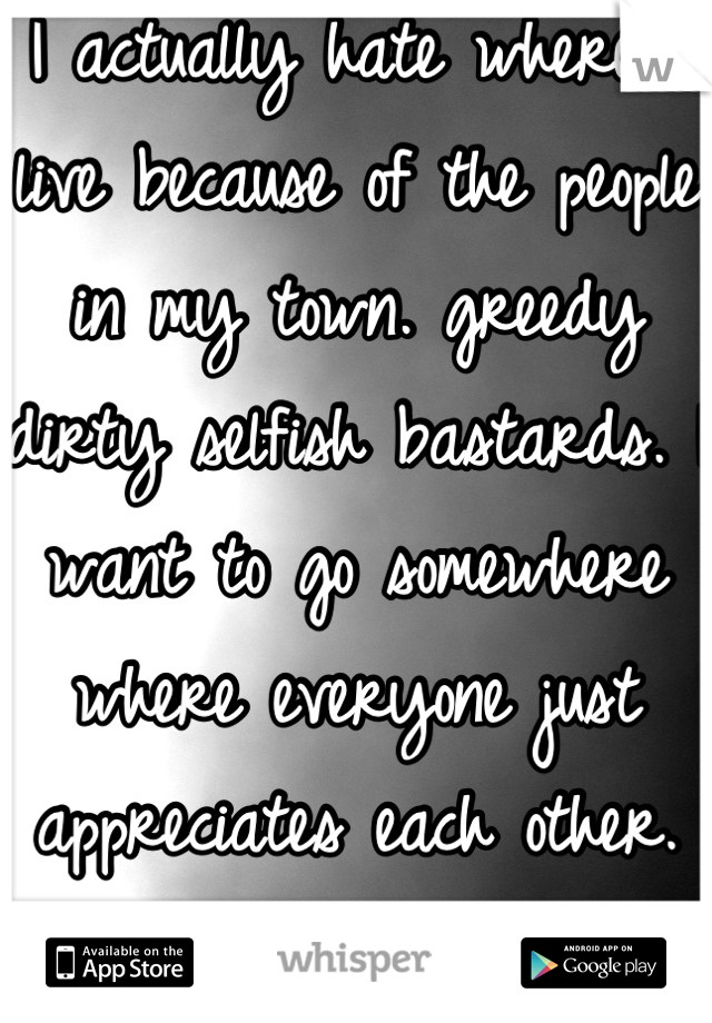 I actually hate where I live because of the people in my town. greedy dirty selfish bastards. I want to go somewhere where everyone just appreciates each other. is that too much to ask?