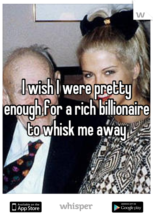 I wish I were pretty enough for a rich billionaire to whisk me away