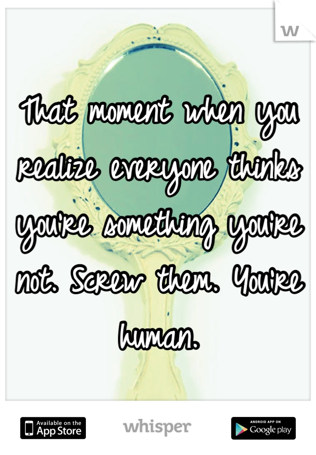 That moment when you realize everyone thinks you're something you're not. Screw them. You're human.