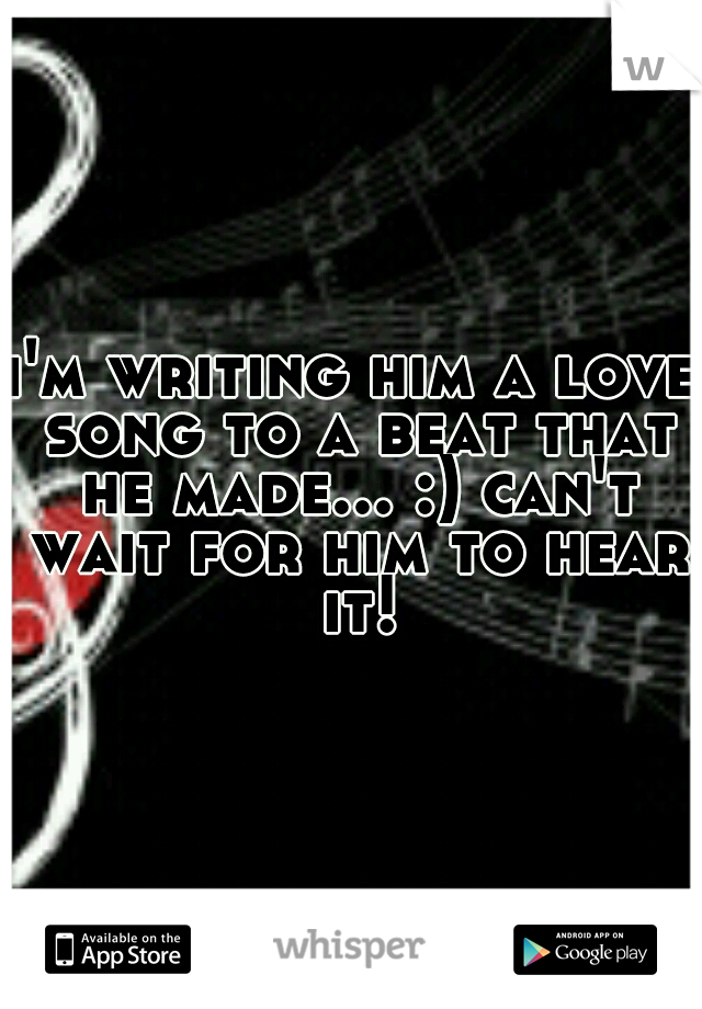 i'm writing him a love song to a beat that he made... :) can't wait for him to hear it!