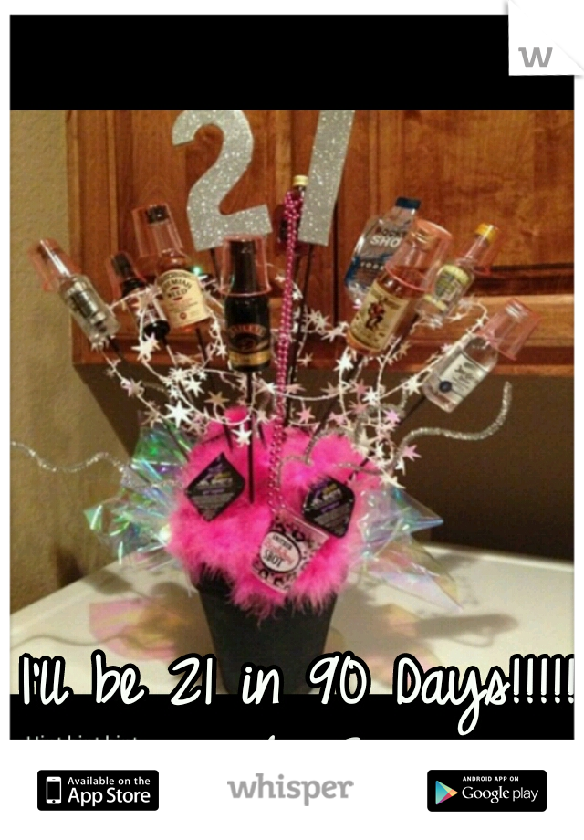I'll be 21 in 90 Days!!!!! (: <3