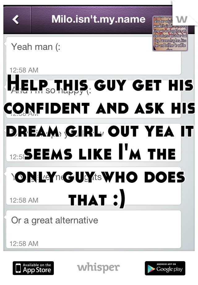 Help this guy get his confident and ask his dream girl out yea it seems like I'm the only guy who does that :)