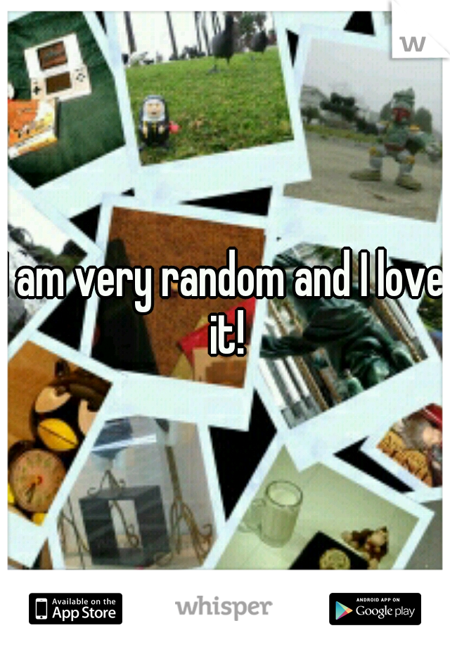 I am very random and I love it!