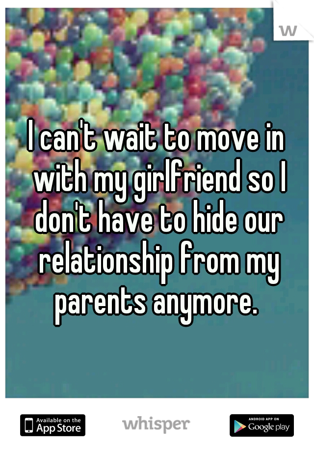 I can't wait to move in with my girlfriend so I don't have to hide our relationship from my parents anymore.