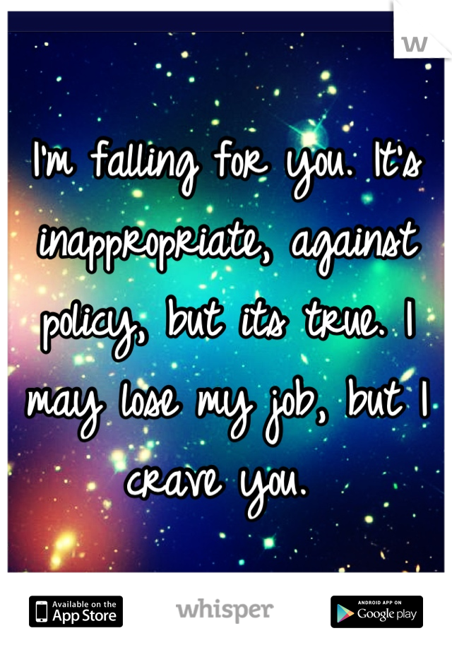 I'm falling for you. It's inappropriate, against policy, but its true. I may lose my job, but I crave you.