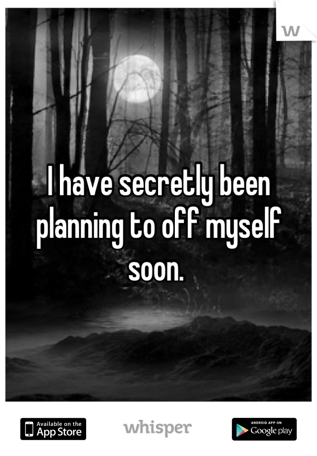 I have secretly been planning to off myself soon.
