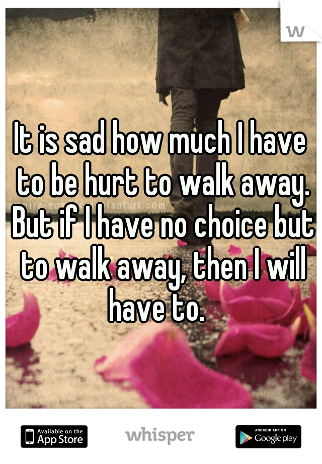 It is sad how much I have to be hurt to walk away. But if I have no choice but to walk away, then I will have to.