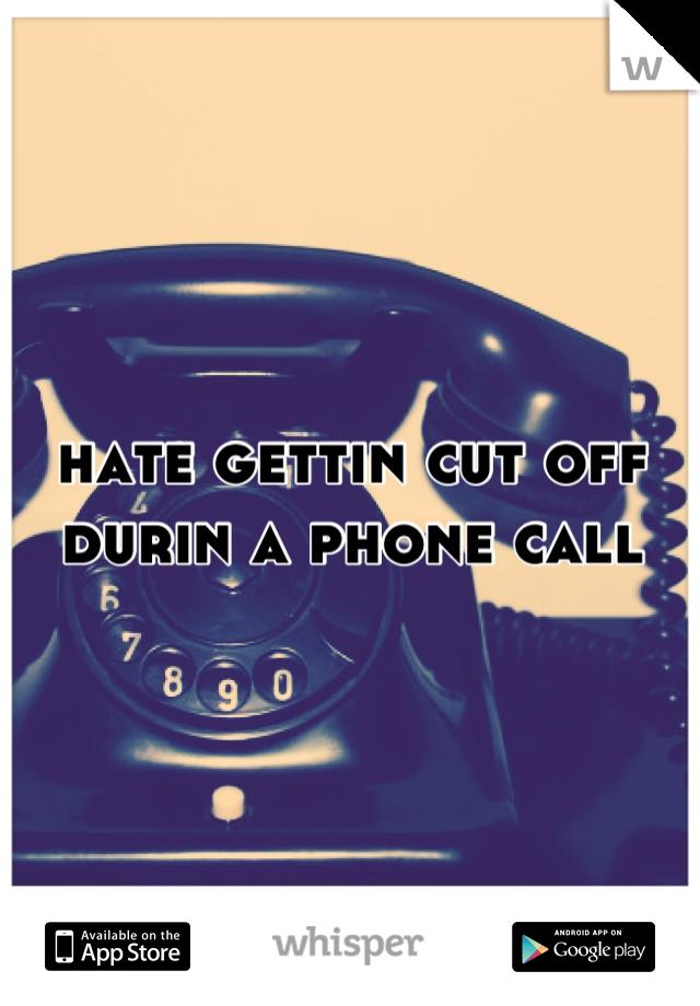 hate gettin cut off durin a phone call