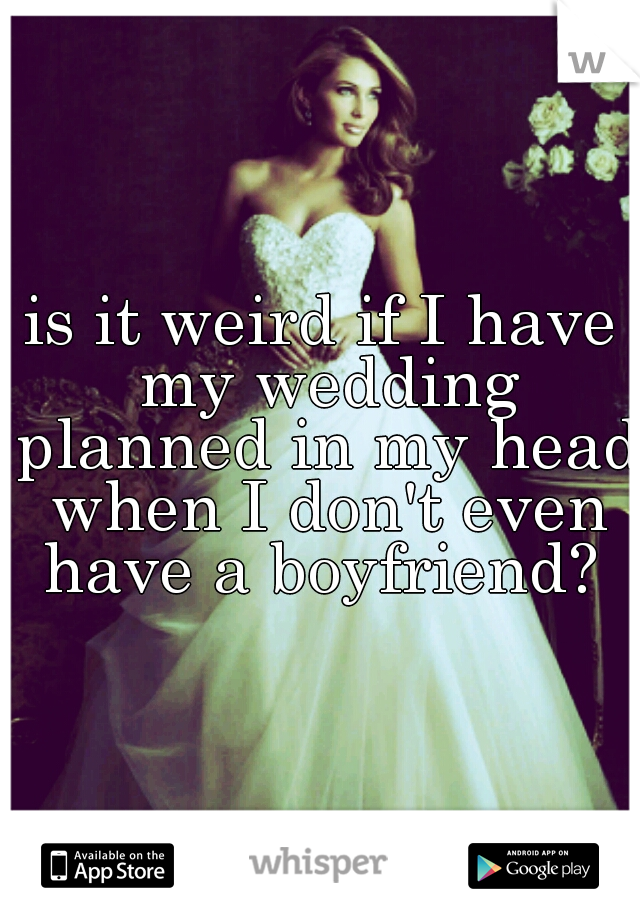 is it weird if I have my wedding planned in my head when I don't even have a boyfriend?
