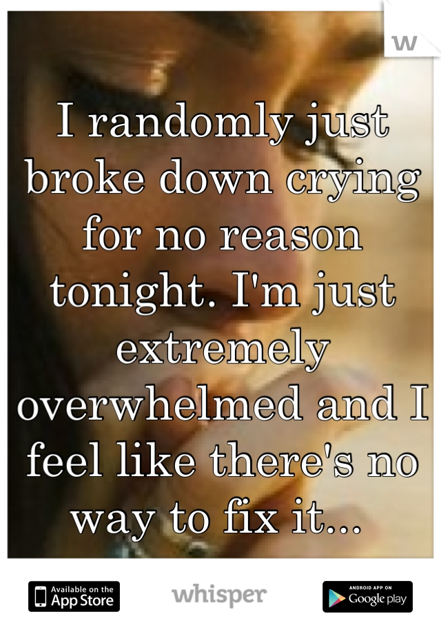 I randomly just broke down crying for no reason tonight. I'm just extremely overwhelmed and I feel like there's no way to fix it...