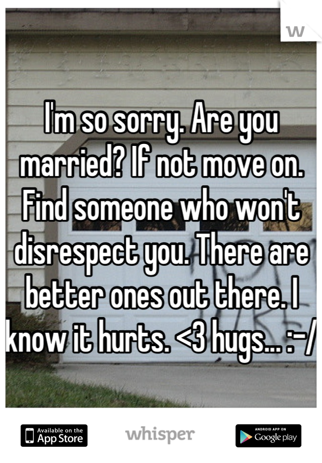 I'm so sorry. Are you married? If not move on. Find someone who won't disrespect you. There are better ones out there. I know it hurts. <3 hugs... :-/