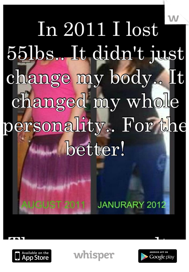 In 2011 I lost 55lbs.. It didn't just change my body.. It changed my whole personality.. For the better!    These r my results