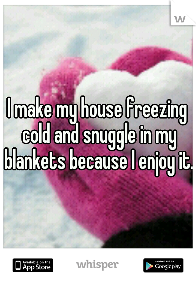 I make my house freezing cold and snuggle in my blankets because I enjoy it.