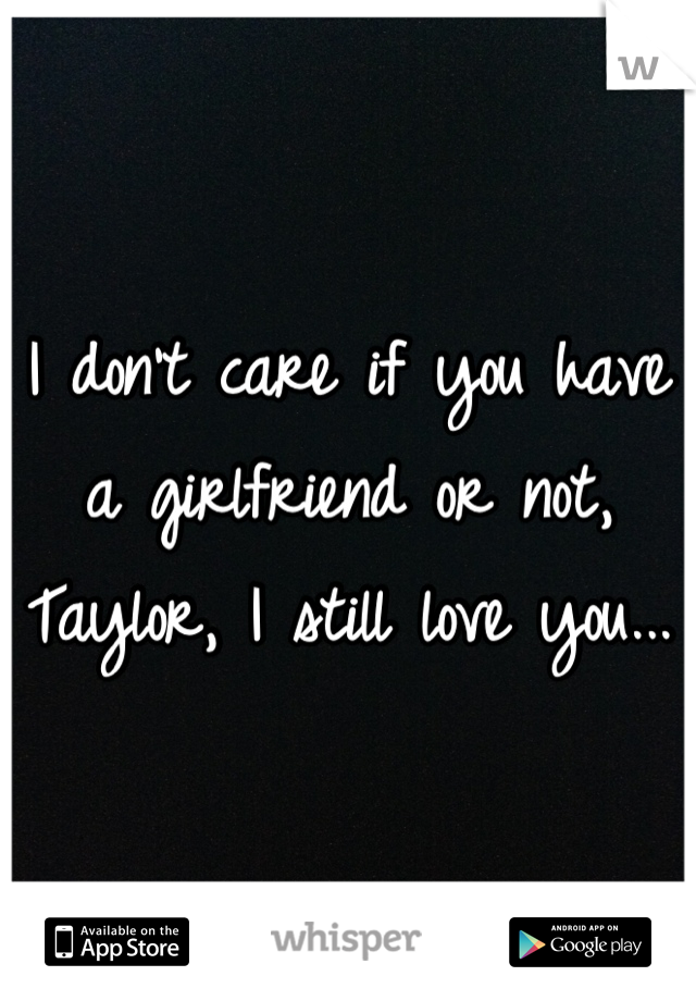 I don't care if you have a girlfriend or not, Taylor, I still love you...
