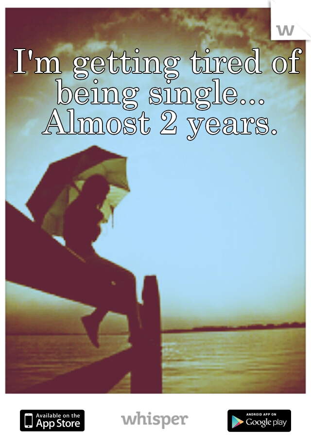 I'm getting tired of being single... Almost 2 years.