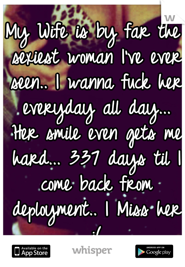 My Wife is by far the sexiest woman I've ever seen.. I wanna fuck her everyday all day... Her smile even gets me hard... 337 days til I come back from deployment.. I Miss her :(