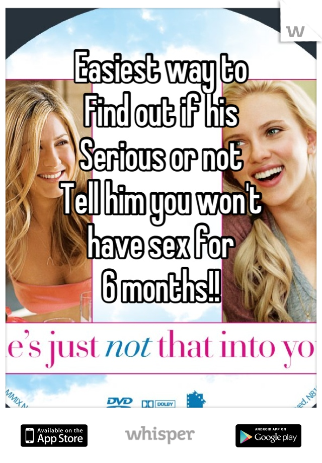 Easiest way to Find out if his Serious or not Tell him you won't have sex for 6 months!!