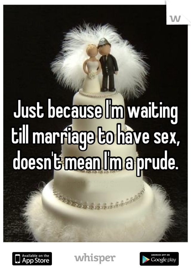 Just because I'm waiting till marriage to have sex, doesn't mean I'm a prude.