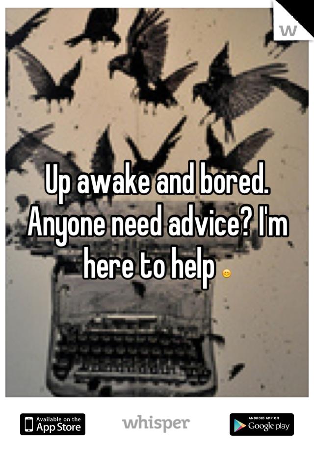 Up awake and bored. Anyone need advice? I'm here to help 😊