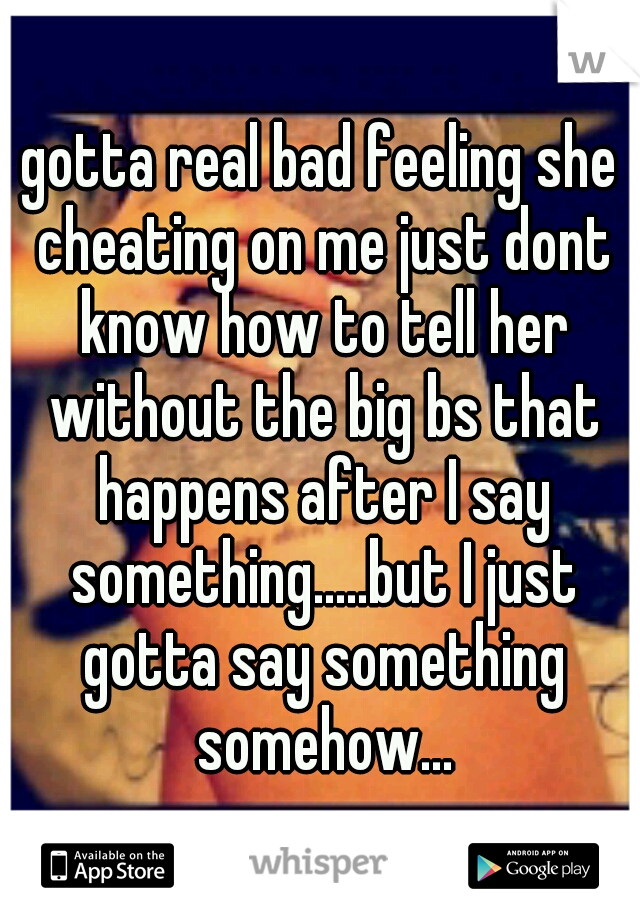 gotta real bad feeling she cheating on me just dont know how to tell her without the big bs that happens after I say something.....but I just gotta say something somehow...