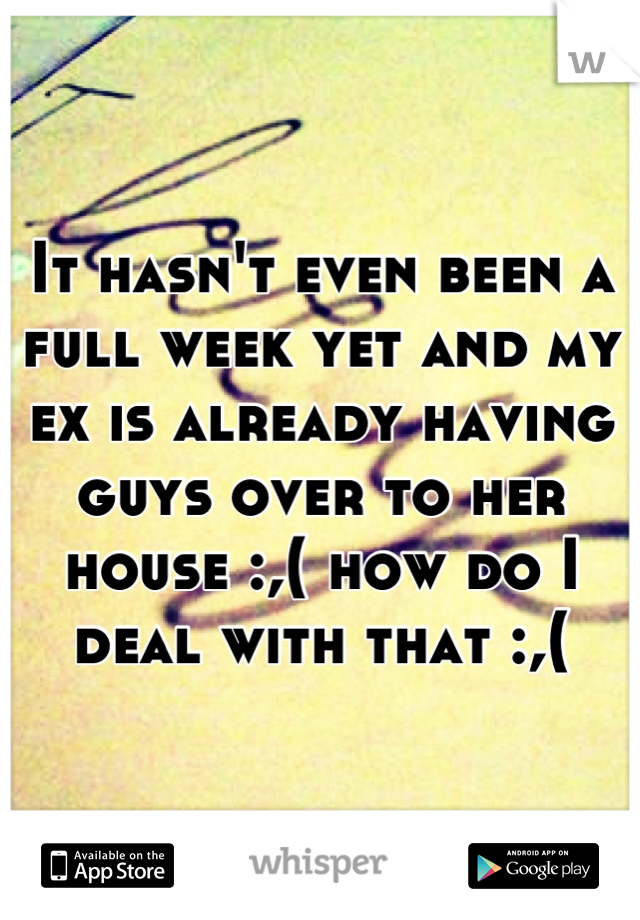 It hasn't even been a full week yet and my ex is already having guys over to her house :,( how do I deal with that :,(