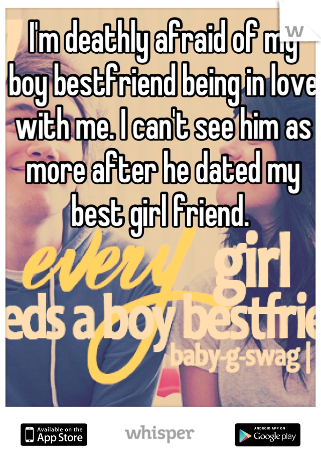 I'm deathly afraid of my boy bestfriend being in love with me. I can't see him as more after he dated my best girl friend.