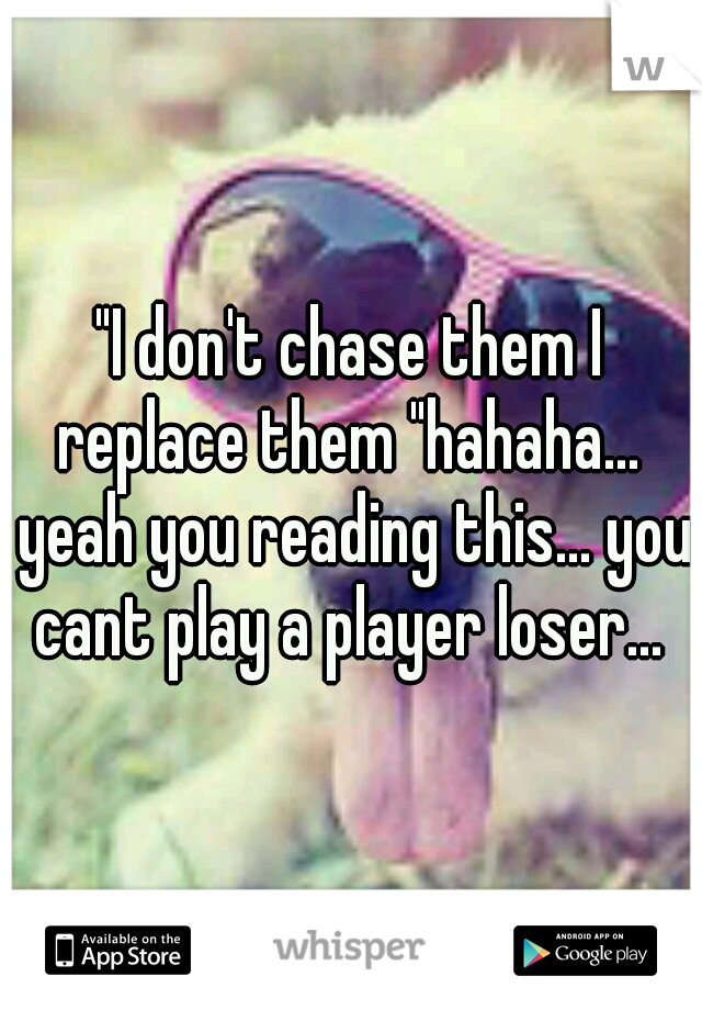 """""""I don't chase them I replace them """"hahaha...  yeah you reading this... you cant play a player loser..."""