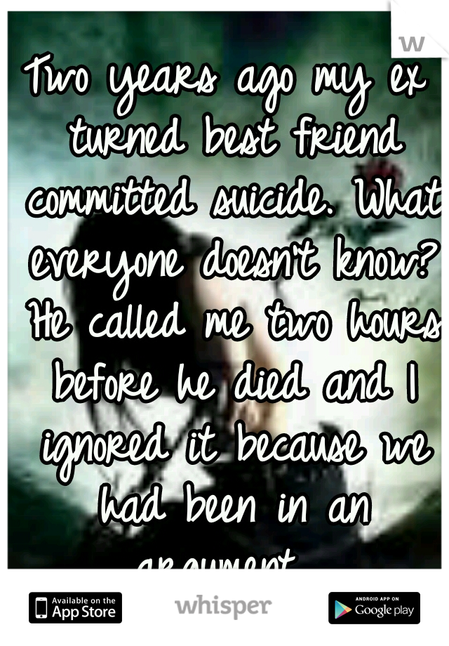 Two years ago my ex turned best friend committed suicide. What everyone doesn't know? He called me two hours before he died and I ignored it because we had been in an argument....